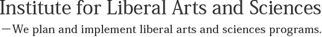 Institute for Liberal Arts and Sciences<br>−We plan and implement liberal arts and sciences programs.